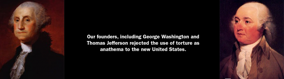 Our founders, including George Washington and Thomas Jefferson rejected the use of torture as anathema to the new United States.